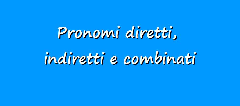 Pronomi diretti, indiretti, combinati